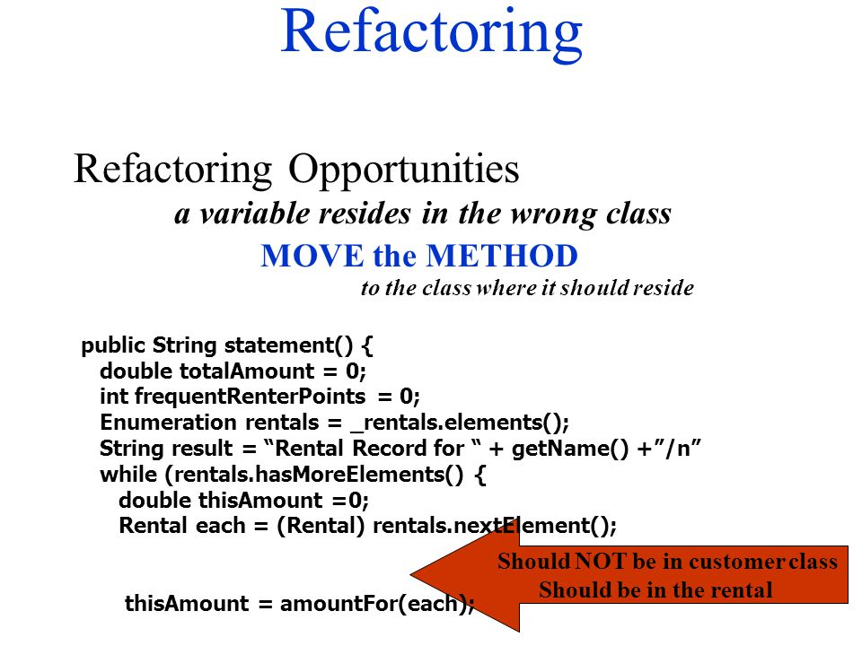 Refactoring Refactoring Opportunities Should NOT be in customer class Should be in the rental public String statement() { double totalAmount = 0; int