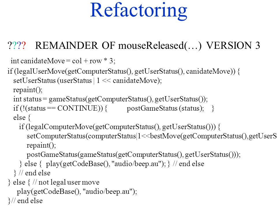 Refactoring ????REMAINDER OF mouseReleased(…) VERSION 3 int canidateMove = col + row * 3; if (legalUserMove(getComputerStatus(), getUserStatus(), cani