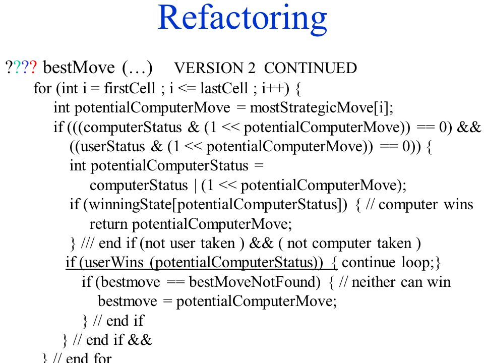 Refactoring ???? bestMove (…) VERSION 2 CONTINUED for (int i = firstCell ; i <= lastCell ; i++) { int potentialComputerMove = mostStrategicMove[i]; if