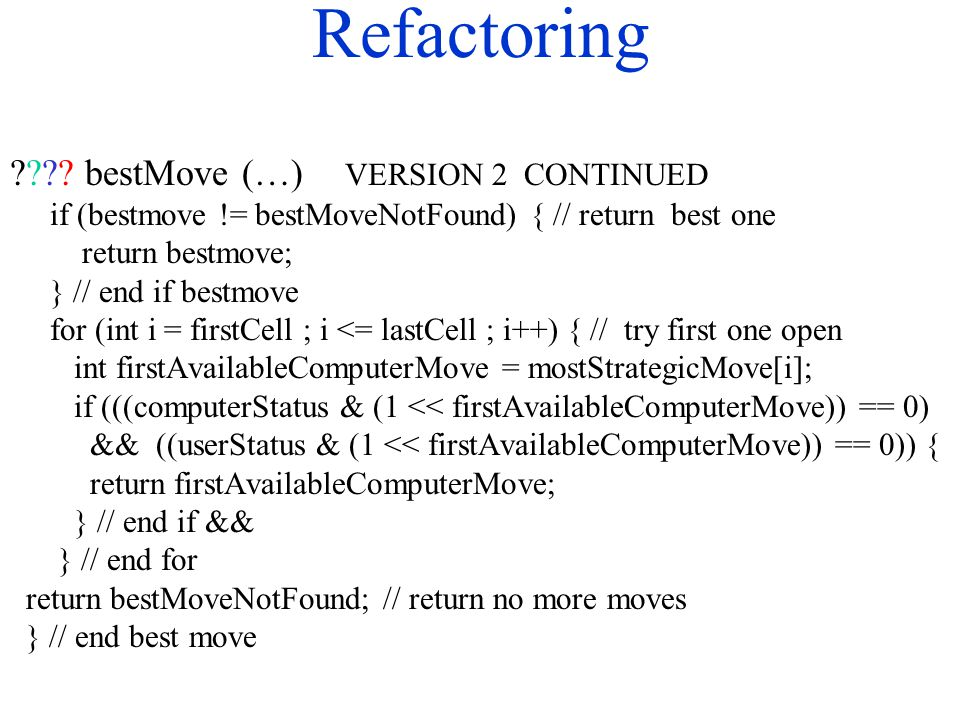 Refactoring ???? bestMove (…) VERSION 2 CONTINUED if (bestmove != bestMoveNotFound) { // return best one return bestmove; } // end if bestmove for (in