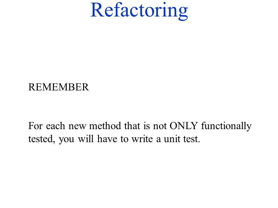 Refactoring REMEMBER For each new method that is not ONLY functionally tested, you will have to write a unit test.