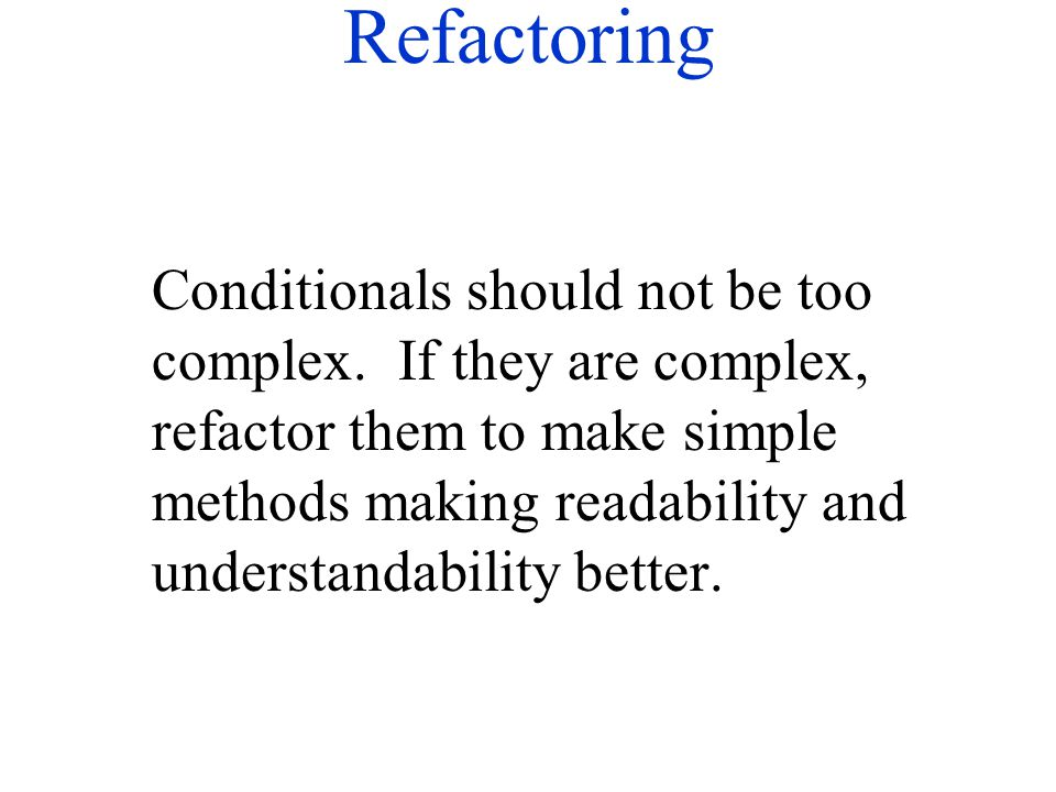 Refactoring Conditionals should not be too complex. If they are complex, refactor them to make simple methods making readability and understandability