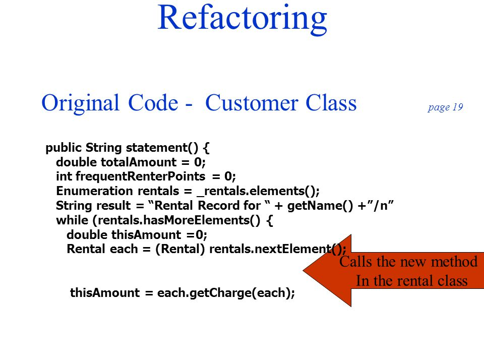 Refactoring Original Code - Customer Class page 19 Calls the new method In the rental class public String statement() { double totalAmount = 0; int fr