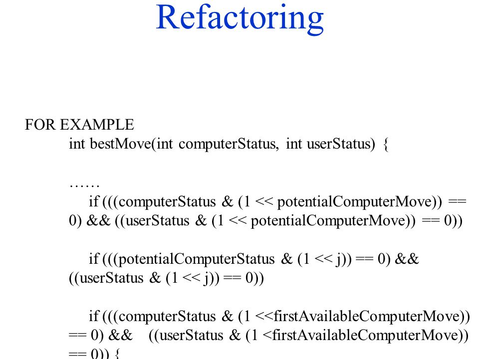 Refactoring FOR EXAMPLE int bestMove(int computerStatus, int userStatus) { …… if (((computerStatus & (1 << potentialComputerMove)) == 0) && ((userStat