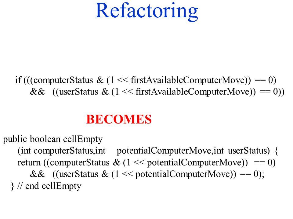 Refactoring if (((computerStatus & (1 << firstAvailableComputerMove)) == 0) && ((userStatus & (1 << firstAvailableComputerMove)) == 0)) public boolean cellEmpty (int computerStatus,int potentialComputerMove,int userStatus) { return ((computerStatus & (1 << potentialComputerMove)) == 0) && ((userStatus & (1 << potentialComputerMove)) == 0); } // end cellEmpty BECOMES