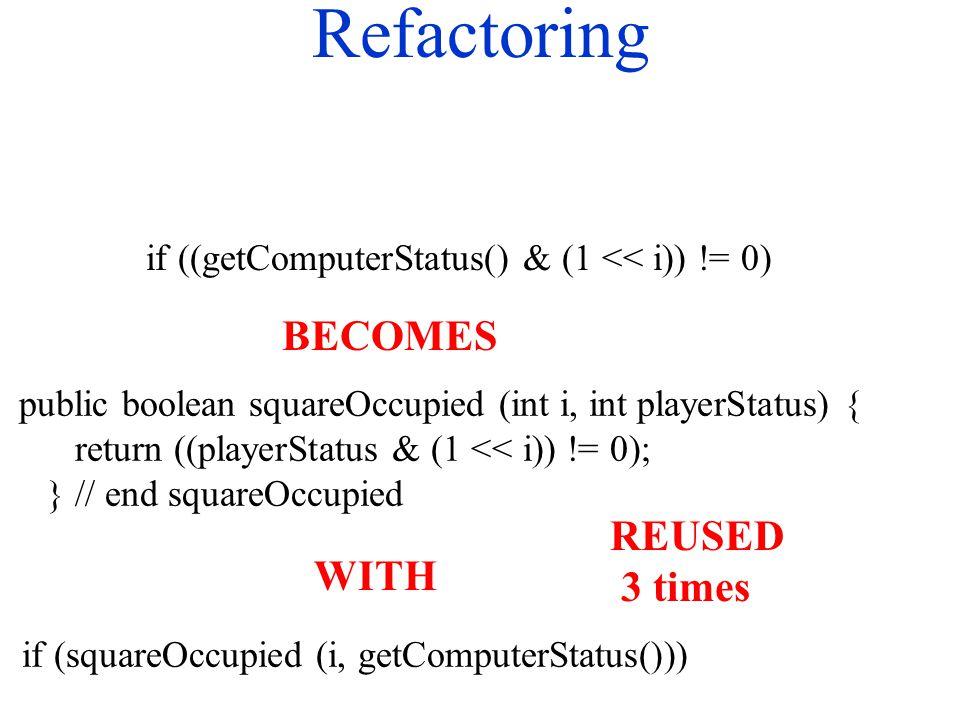 Refactoring if ((getComputerStatus() & (1 << i)) != 0) public boolean squareOccupied (int i, int playerStatus) { return ((playerStatus & (1 << i)) != 0); } // end squareOccupied BECOMES WITH if (squareOccupied (i, getComputerStatus())) REUSED 3 times