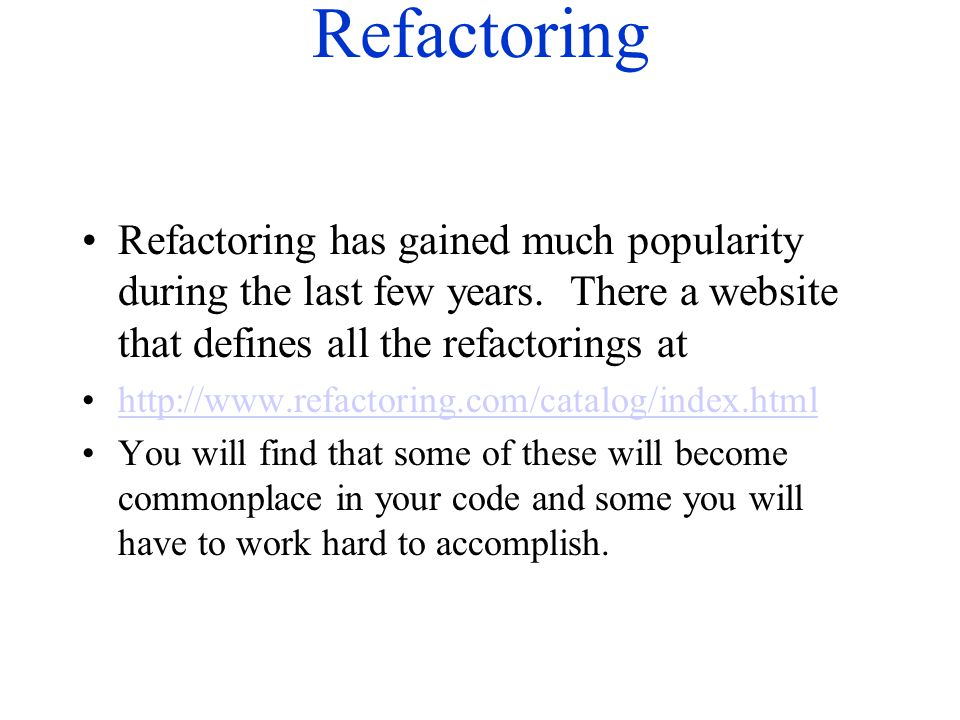 Refactoring Refactoring has gained much popularity during the last few years. There a website that defines all the refactorings at http://www.refactor