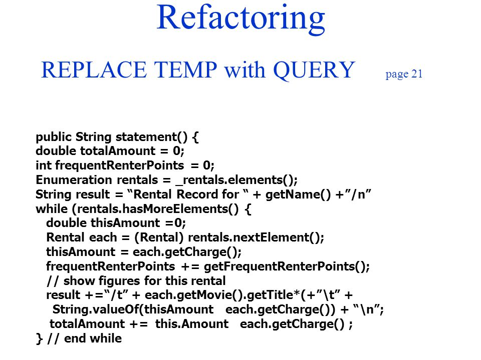 Refactoring REPLACE TEMP with QUERY page 21 public String statement() { double totalAmount = 0; int frequentRenterPoints = 0; Enumeration rentals = _r