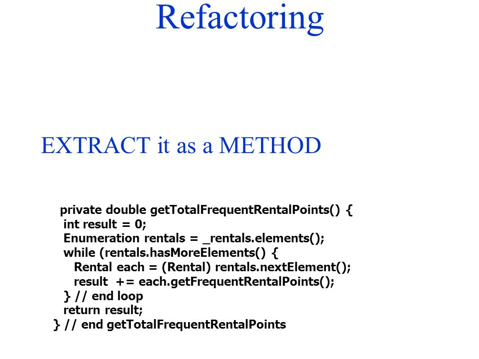 Refactoring private double getTotalFrequentRentalPoints() { int result = 0; Enumeration rentals = _rentals.elements(); while (rentals.hasMoreElements(