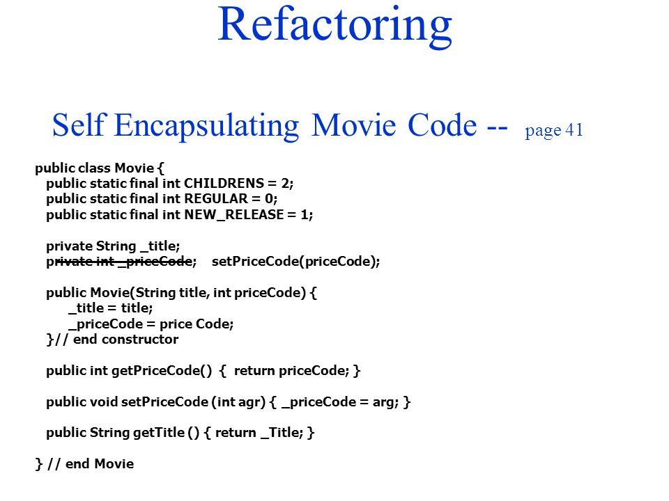 Refactoring public class Movie { public static final int CHILDRENS = 2; public static final int REGULAR = 0; public static final int NEW_RELEASE = 1; private String _title; private int _priceCode; setPriceCode(priceCode); public Movie(String title, int priceCode) { _title = title; _priceCode = price Code; }// end constructor public int getPriceCode() { return priceCode; } public void setPriceCode (int agr) { _priceCode = arg; } public String getTitle () { return _Title; } } // end Movie Self Encapsulating Movie Code -- page 41