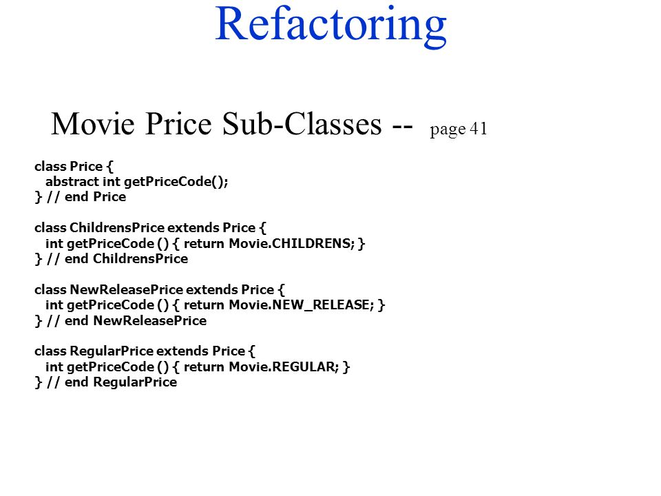 Refactoring class Price { abstract int getPriceCode(); } // end Price class ChildrensPrice extends Price { int getPriceCode () { return Movie.CHILDREN