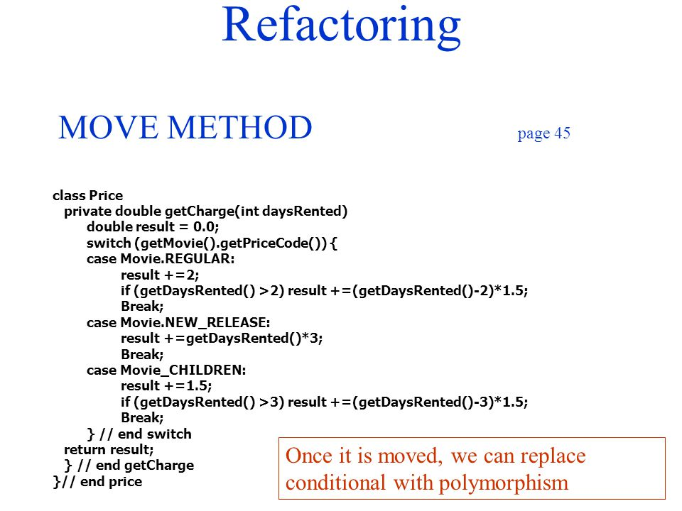 Refactoring MOVE METHOD page 45 class Price private double getCharge(int daysRented) double result = 0.0; switch (getMovie().getPriceCode()) { case Mo