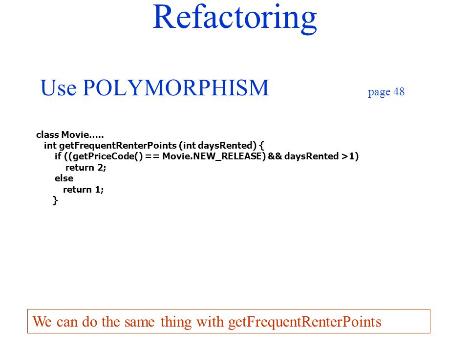 Refactoring Use POLYMORPHISM page 48 class Movie….. int getFrequentRenterPoints (int daysRented) { if ((getPriceCode() == Movie.NEW_RELEASE) && daysRe