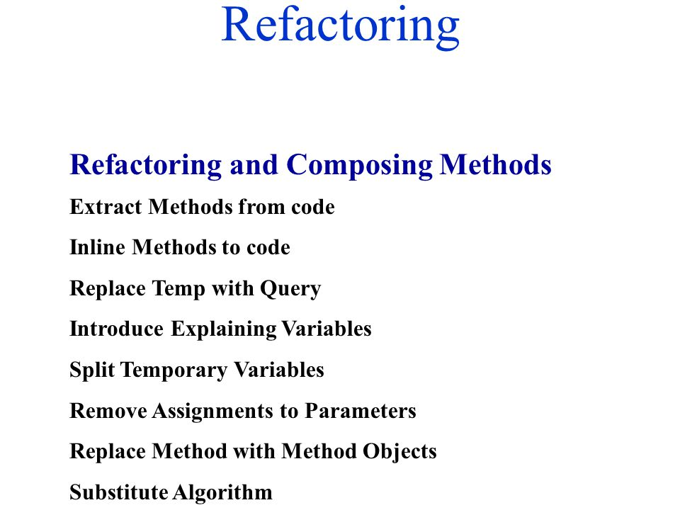 Refactoring Extract Methods from code Inline Methods to code Replace Temp with Query Introduce Explaining Variables Split Temporary Variables Remove A