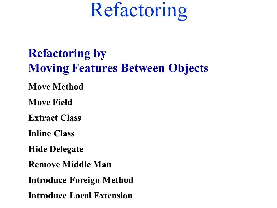 Refactoring Move Method Move Field Extract Class Inline Class Hide Delegate Remove Middle Man Introduce Foreign Method Introduce Local Extension Refac