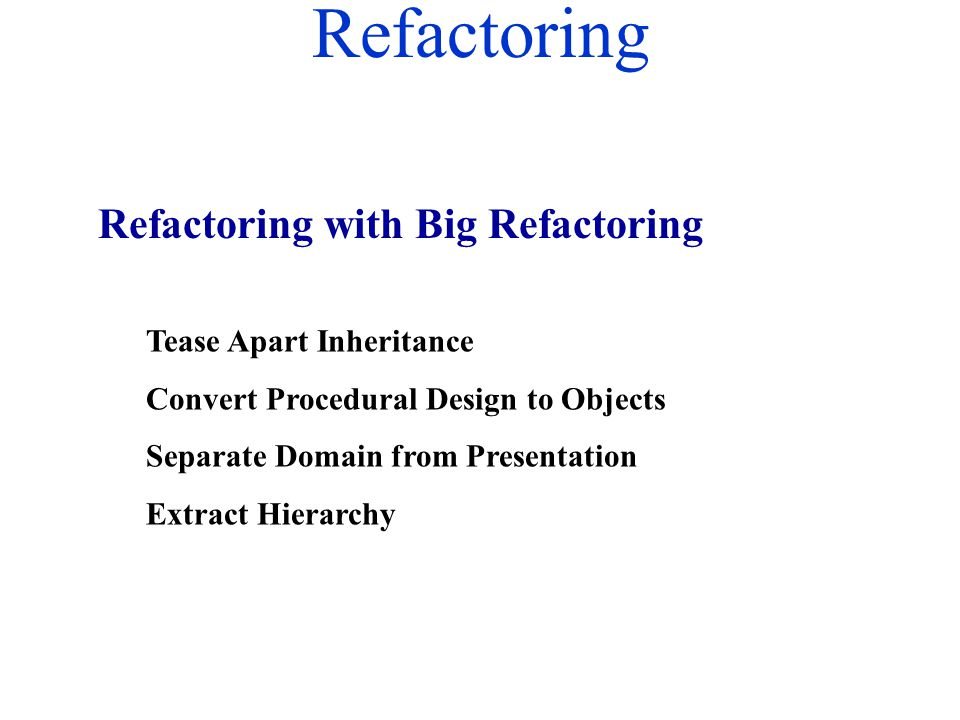 Refactoring Tease Apart Inheritance Convert Procedural Design to Objects Separate Domain from Presentation Extract Hierarchy Refactoring with Big Refa
