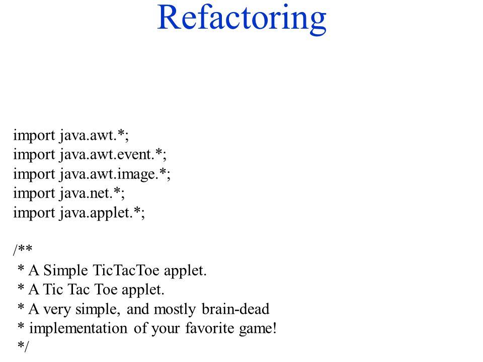 Refactoring import java.awt.*; import java.awt.event.*; import java.awt.image.*; import java.net.*; import java.applet.*; /** * A Simple TicTacToe applet.