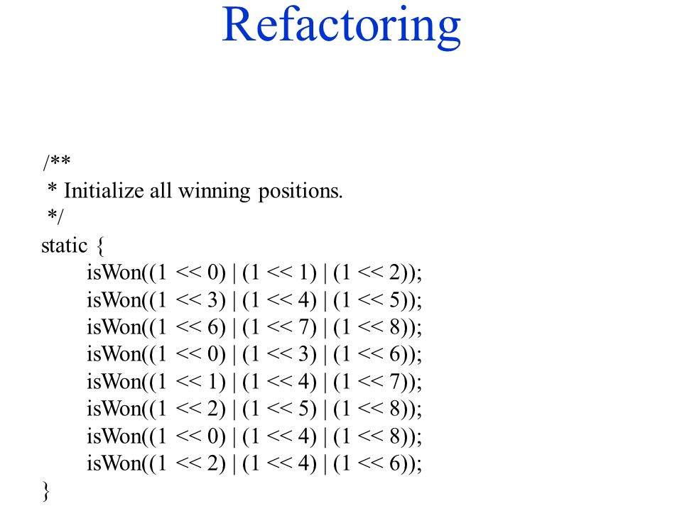 Refactoring /** * Initialize all winning positions. */ static { isWon((1 << 0) | (1 << 1) | (1 << 2)); isWon((1 << 3) | (1 << 4) | (1 << 5)); isWon((1