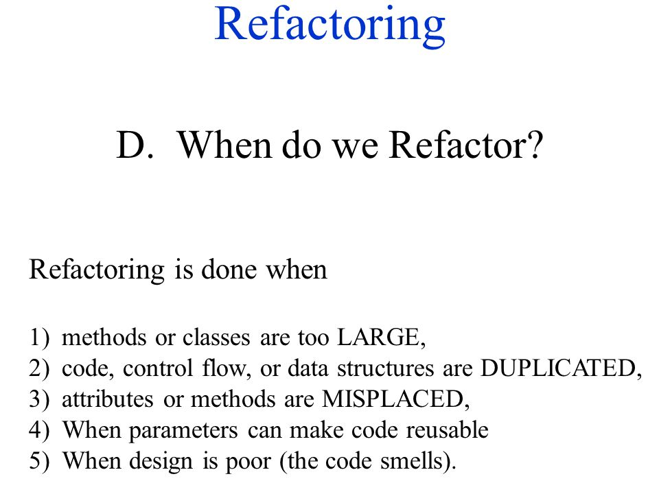 Refactoring D. When do we Refactor? Refactoring is done when 1)methods or classes are too LARGE, 2)code, control flow, or data structures are DUPLICAT