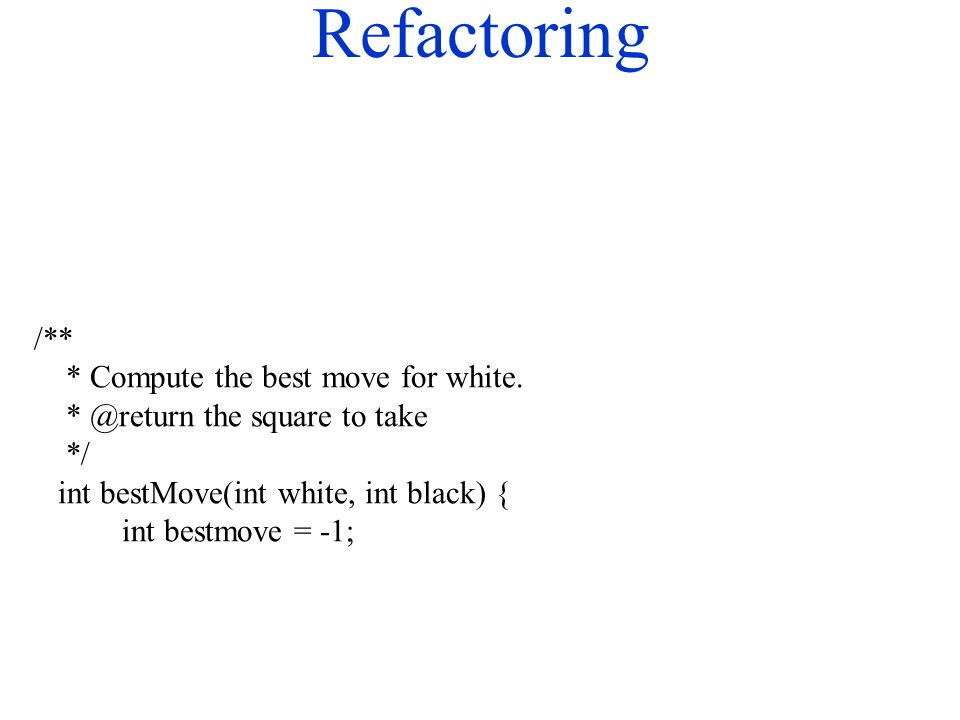 Refactoring /** * Compute the best move for white. * @return the square to take */ int bestMove(int white, int black) { int bestmove = -1;