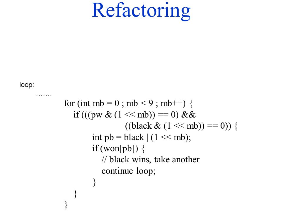 Refactoring loop: ……. for (int mb = 0 ; mb < 9 ; mb++) { if (((pw & (1 << mb)) == 0) && ((black & (1 << mb)) == 0)) { int pb = black | (1 << mb); if (