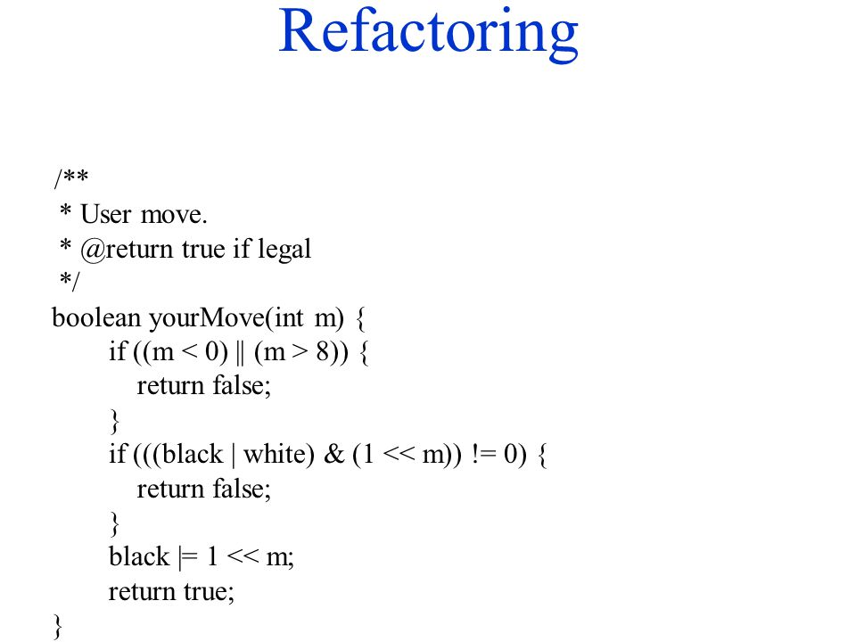 Refactoring /** * User move. * @return true if legal */ boolean yourMove(int m) { if ((m 8)) { return false; } if (((black | white) & (1 << m)) != 0)
