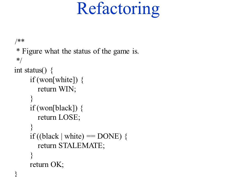 Refactoring /** * Figure what the status of the game is. */ int status() { if (won[white]) { return WIN; } if (won[black]) { return LOSE; } if ((black