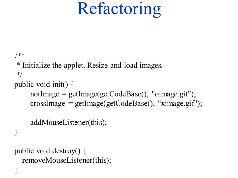 Refactoring /** * Initialize the applet. Resize and load images. */ public void init() { notImage = getImage(getCodeBase(),