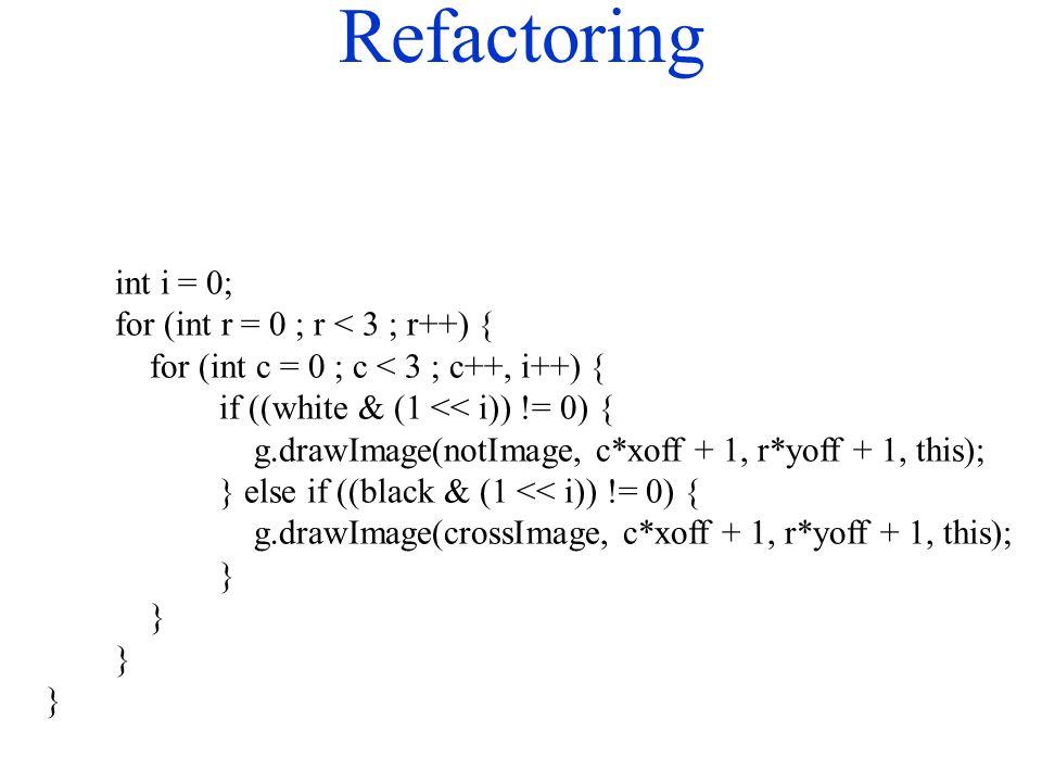 Refactoring int i = 0; for (int r = 0 ; r < 3 ; r++) { for (int c = 0 ; c < 3 ; c++, i++) { if ((white & (1 << i)) != 0) { g.drawImage(notImage, c*xoff + 1, r*yoff + 1, this); } else if ((black & (1 << i)) != 0) { g.drawImage(crossImage, c*xoff + 1, r*yoff + 1, this); }