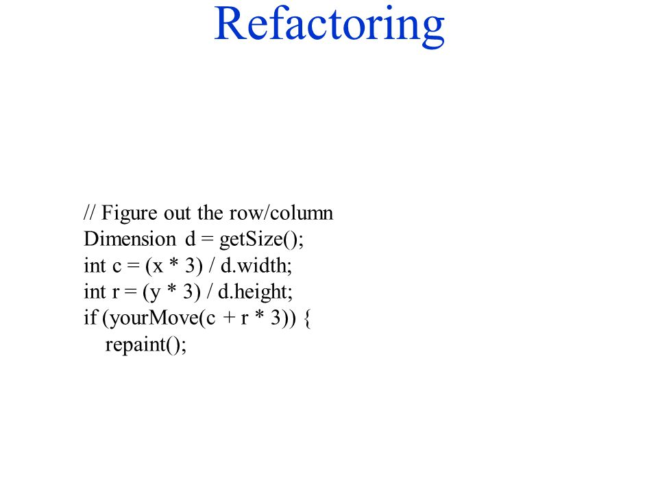 Refactoring // Figure out the row/column Dimension d = getSize(); int c = (x * 3) / d.width; int r = (y * 3) / d.height; if (yourMove(c + r * 3)) { re