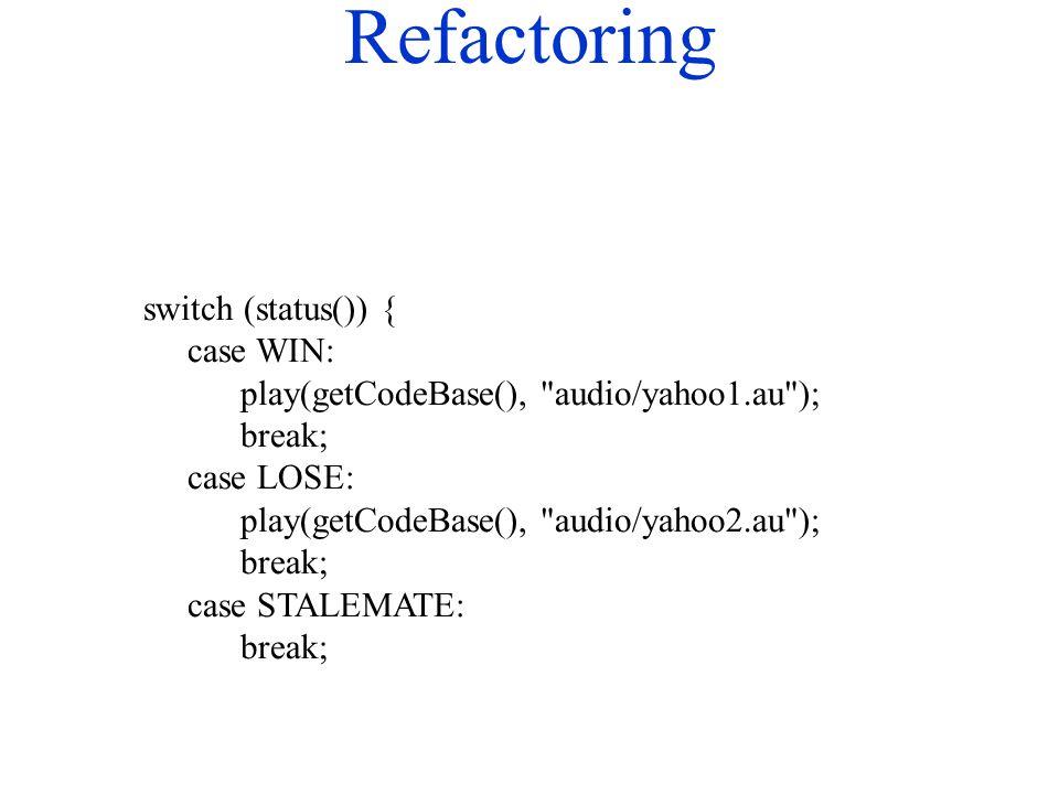 Refactoring switch (status()) { case WIN: play(getCodeBase(), audio/yahoo1.au ); break; case LOSE: play(getCodeBase(), audio/yahoo2.au ); break; case STALEMATE: break;
