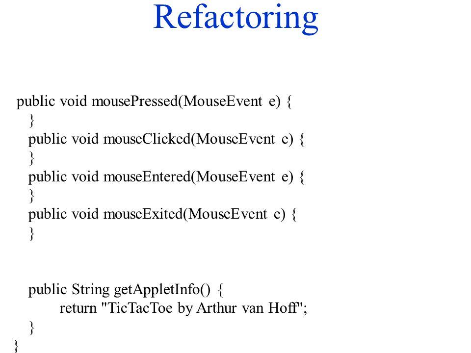 Refactoring public void mousePressed(MouseEvent e) { } public void mouseClicked(MouseEvent e) { } public void mouseEntered(MouseEvent e) { } public void mouseExited(MouseEvent e) { } public String getAppletInfo() { return TicTacToe by Arthur van Hoff ; }