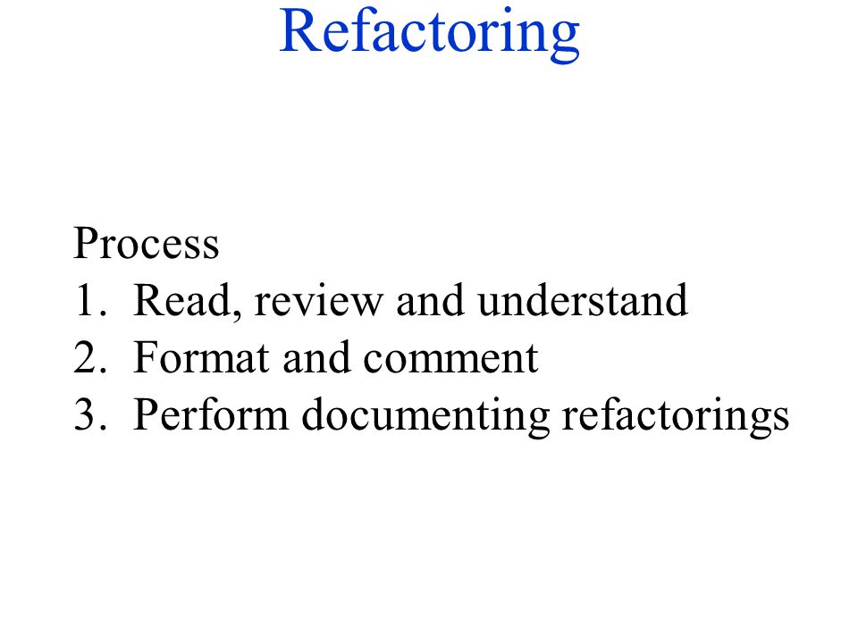 Refactoring Process 1. Read, review and understand 2. Format and comment 3. Perform documenting refactorings