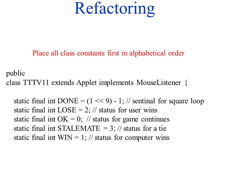 Refactoring public class TTTV11 extends Applet implements MouseListener { static final int DONE = (1 << 9) - 1; // sentinal for square loop static fin