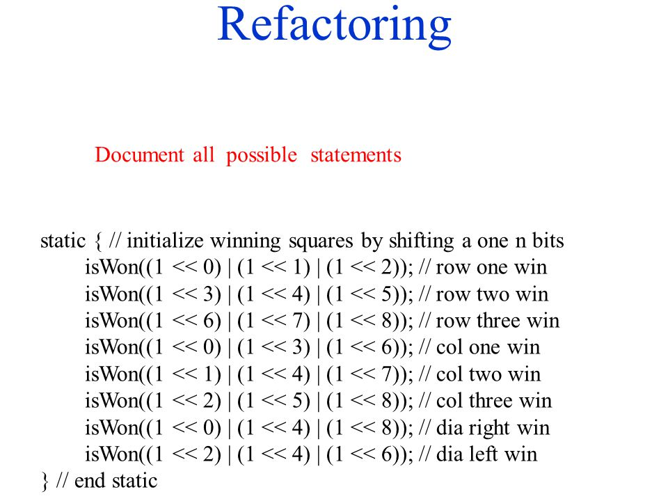 Refactoring static { // initialize winning squares by shifting a one n bits isWon((1 << 0) | (1 << 1) | (1 << 2)); // row one win isWon((1 << 3) | (1