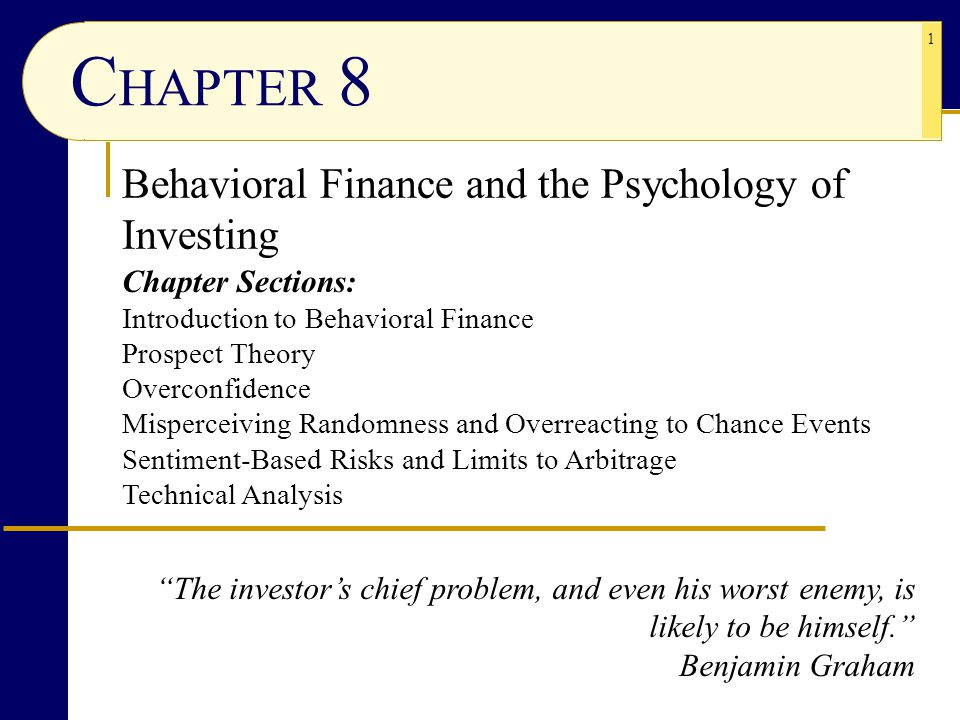 1 C HAPTER 8 Behavioral Finance and the Psychology of Investing Chapter Sections: Introduction to Behavioral Finance Prospect Theory Overconfidence Misperceiving Randomness and Overreacting to Chance Events Sentiment-Based Risks and Limits to Arbitrage Technical Analysis The investor's chief problem, and even his worst enemy, is likely to be himself. Benjamin Graham