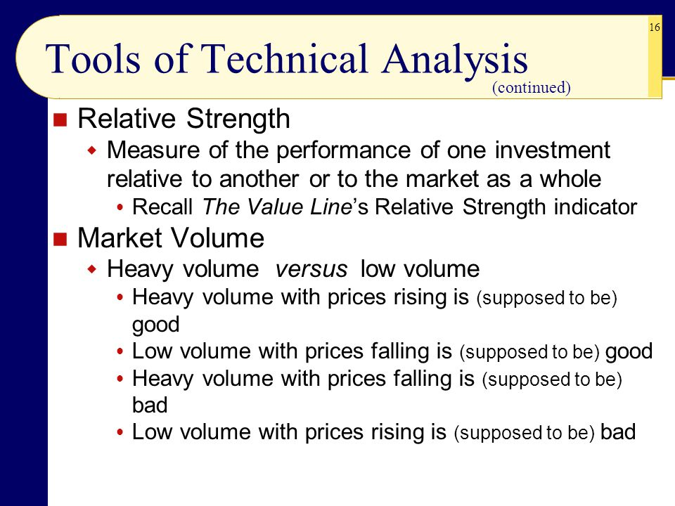 16 Tools of Technical Analysis Relative Strength  Measure of the performance of one investment relative to another or to the market as a whole  Recall The Value Line's Relative Strength indicator Market Volume  Heavy volume versus low volume  Heavy volume with prices rising is (supposed to be) good  Low volume with prices falling is (supposed to be) good  Heavy volume with prices falling is (supposed to be) bad  Low volume with prices rising is (supposed to be) bad (continued)