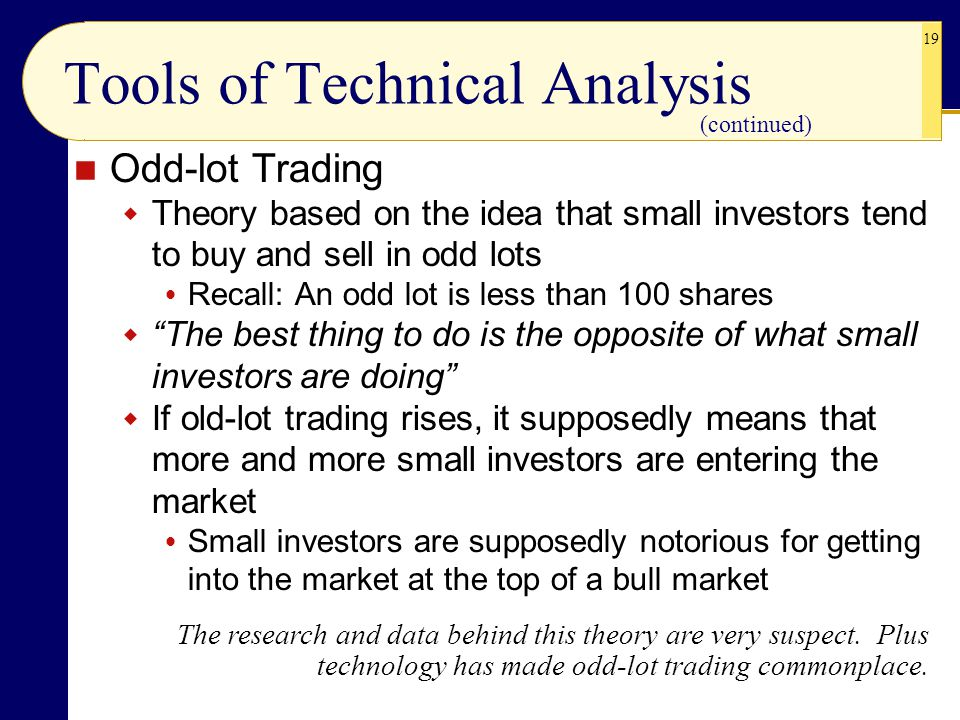 19 Tools of Technical Analysis Odd-lot Trading  Theory based on the idea that small investors tend to buy and sell in odd lots  Recall: An odd lot is less than 100 shares  The best thing to do is the opposite of what small investors are doing  If old-lot trading rises, it supposedly means that more and more small investors are entering the market  Small investors are supposedly notorious for getting into the market at the top of a bull market The research and data behind this theory are very suspect.