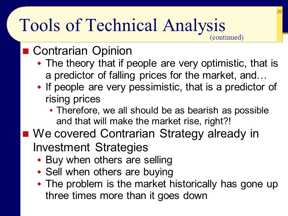 20 Tools of Technical Analysis Contrarian Opinion  The theory that if people are very optimistic, that is a predictor of falling prices for the market, and…  If people are very pessimistic, that is a predictor of rising prices  Therefore, we all should be as bearish as possible and that will make the market rise, right?.
