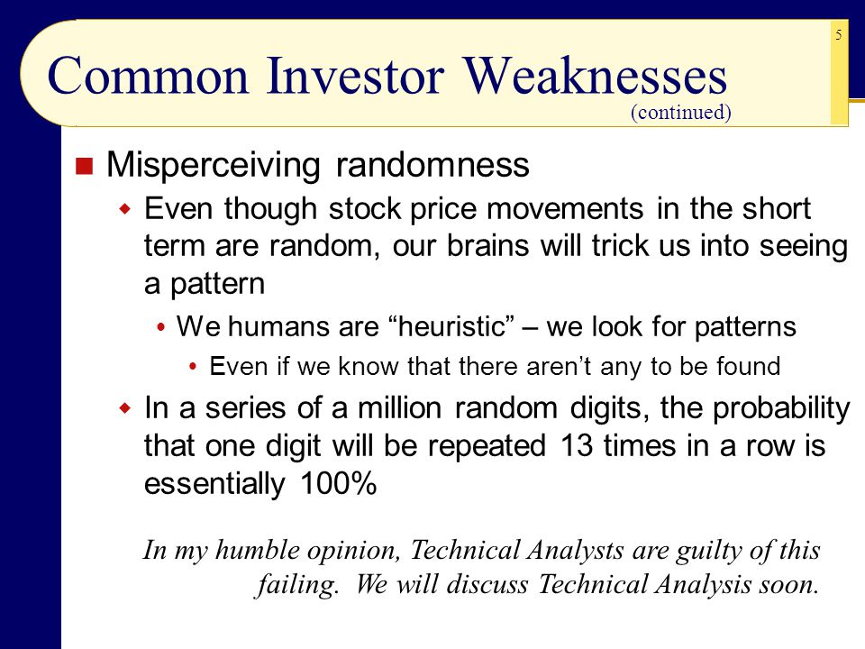 5 Common Investor Weaknesses Misperceiving randomness  Even though stock price movements in the short term are random, our brains will trick us into seeing a pattern  We humans are heuristic – we look for patterns  Even if we know that there aren't any to be found  In a series of a million random digits, the probability that one digit will be repeated 13 times in a row is essentially 100% In my humble opinion, Technical Analysts are guilty of this failing.