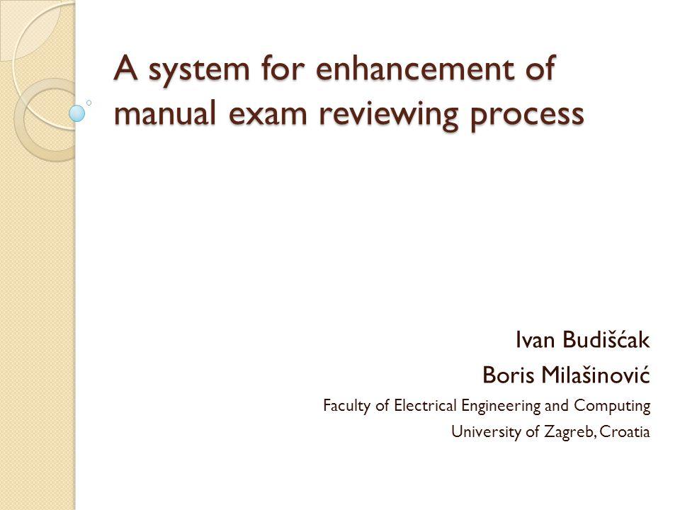 A system for enhancement of manual exam reviewing process Ivan Budišćak Boris Milašinović Faculty of Electrical Engineering and Computing University of Zagreb, Croatia
