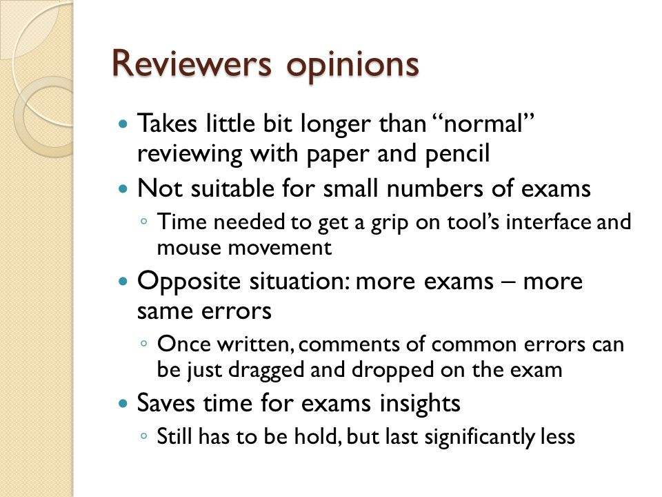 Reviewers opinions Takes little bit longer than normal reviewing with paper and pencil Not suitable for small numbers of exams ◦ Time needed to get a grip on tool's interface and mouse movement Opposite situation: more exams – more same errors ◦ Once written, comments of common errors can be just dragged and dropped on the exam Saves time for exams insights ◦ Still has to be hold, but last significantly less
