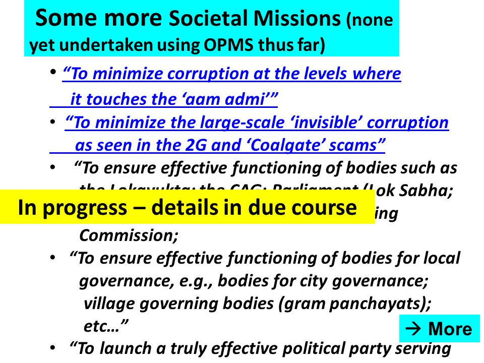 Some more Societal Missions (none yet undertaken using OPMS thus far) To minimize corruption at the levels where it touches the 'aam admi' To minimize corruption at the levels where it touches the 'aam admi' To minimize the large-scale 'invisible' corruption as seen in the 2G and 'Coalgate' scams To minimize the large-scale 'invisible' corruption as seen in the 2G and 'Coalgate' scams To ensure effective functioning of bodies such as the Lokayukta; the CAG; Parliament (Lok Sabha; Rajya Sabha; state assemblies); Planning Commission; To ensure effective functioning of bodies for local governance, e.g., bodies for city governance; village governing bodies (gram panchayats); etc… To launch a truly effective political party serving worthy societal goals  More In progress – details in due course