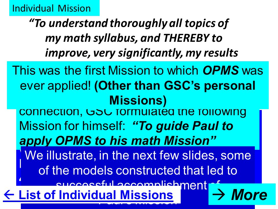 Individual Mission To understand thoroughly all topics of my math syllabus, and THEREBY to improve, very significantly, my results in my math exams, tests, quizzes A freshman college student wanted to know if OPMS could be applied to his problem, which was: he had never – right through his school career – ever gotten above 45% in any of his Math exams.