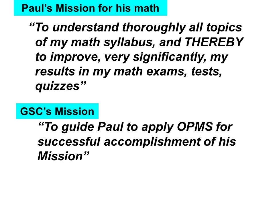 Paul's Mission for his math To understand thoroughly all topics of my math syllabus, and THEREBY to improve, very significantly, my results in my math exams, tests, quizzes GSC's Mission To guide Paul to apply OPMS for successful accomplishment of his Mission