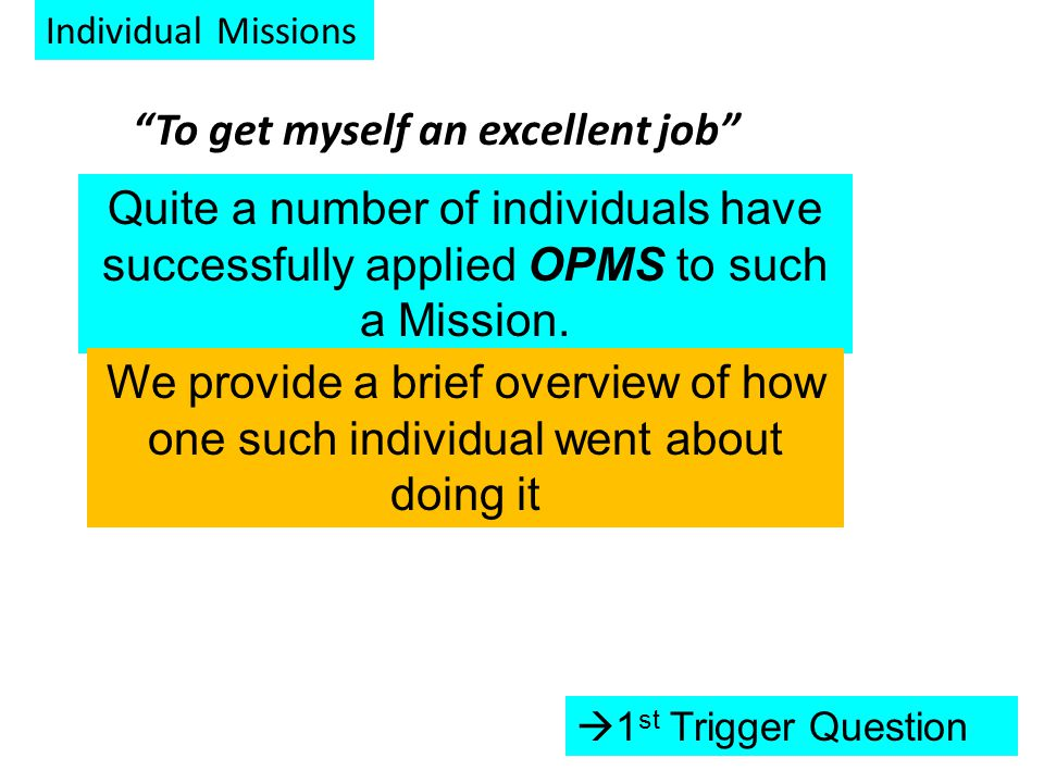 Individual Missions To get myself an excellent job  1 st Trigger Question Quite a number of individuals have successfully applied OPMS to such a Mission.