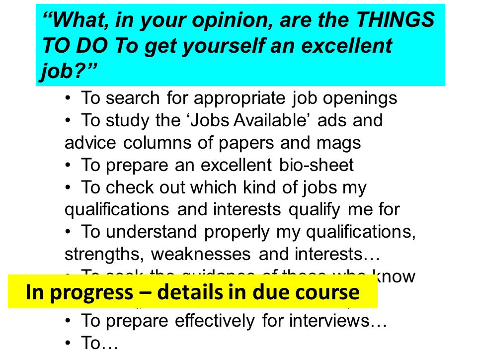 What, in your opinion, are the THINGS TO DO To get yourself an excellent job To search for appropriate job openings To study the 'Jobs Available' ads and advice columns of papers and mags To prepare an excellent bio-sheet To check out which kind of jobs my qualifications and interests qualify me for To understand properly my qualifications, strengths, weaknesses and interests… To seek the guidance of those who know me well (parents; teachers; friends) To prepare effectively for interviews… To… In progress – details in due course