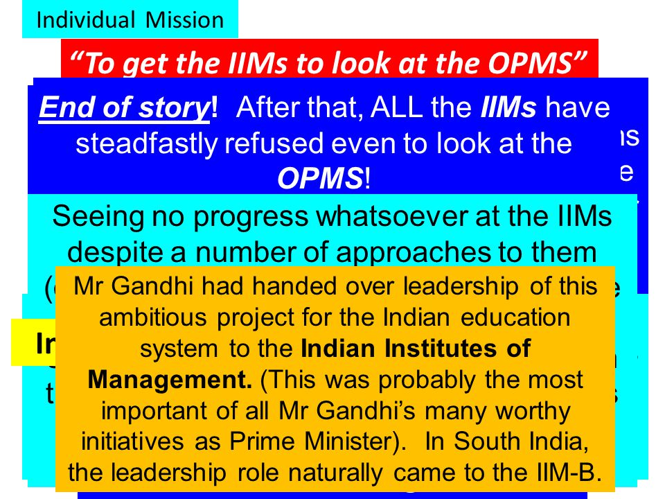 Individual Mission To get the IIMs to look at the OPMS This Mission has to be regarded as one of the major failures of OPMS, right from 1984 when the late Rajiv Gandhi launched an ambitious National Education Mission as one of the first crucial initiatives of his Prime Ministership.