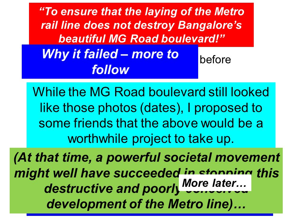 To ensure that the laying of the Metro rail line does not destroy Bangalore's beautiful MG Road boulevard! Link to photos of the boulevard before Metro work started While the MG Road boulevard still looked like those photos (dates), I proposed to some friends that the above would be a worthwhile project to take up.
