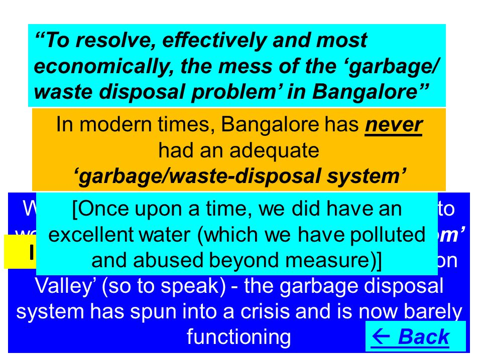 To resolve, effectively and most economically, the mess of the 'garbage/ waste disposal problem' in Bangalore In modern times, Bangalore has never had an adequate 'garbage/waste-disposal system' With the huge influx of people to Bangalore to work and live - a consequence of the 'IT boom' that led to Bangalore becoming India's 'Silicon Valley' (so to speak) - the garbage disposal system has spun into a crisis and is now barely functioning In progress – more in due course  Back [Once upon a time, we did have an excellent water (which we have polluted and abused beyond measure)]